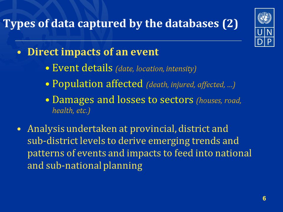 Types of data captured by the databases (2) Direct impacts of an event Event details (date, location, intensity) Population affected (death, injured, affected, …) Damages and losses to sectors (houses, road, health, etc.) Analysis undertaken at provincial, district and sub-district levels to derive emerging trends and patterns of events and impacts to feed into national and sub-national planning 6