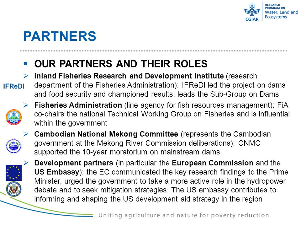 PARTNERS  OUR PARTNERS AND THEIR ROLES  Inland Fisheries Research and Development Institute (research department of the Fisheries Administration): IFReDI led the project on dams and food security and championed results; leads the Sub-Group on Dams  Fisheries Administration (line agency for fish resources management): FiA co-chairs the national Technical Working Group on Fisheries and is influential within the government  Cambodian National Mekong Committee (represents the Cambodian government at the Mekong River Commission deliberations): CNMC supported the 10-year moratorium on mainstream dams  Development partners (in particular the European Commission and the US Embassy): the EC communicated the key research findings to the Prime Minister, urged the government to take a more active role in the hydropower debate and to seek mitigation strategies.
