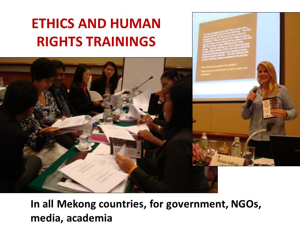 ETHICS AND HUMAN RIGHTS TRAININGS In all Mekong countries, for government, NGOs, media, academia