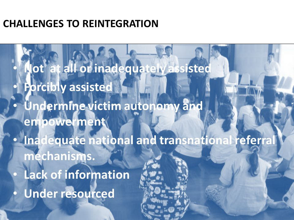 CHALLENGES TO REINTEGRATION Not at all or inadequately assisted Forcibly assisted Undermine victim autonomy and empowerment Inadequate national and transnational referral mechanisms.