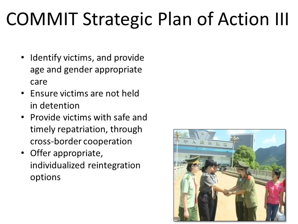 9 Identify victims, and provide age and gender appropriate care Ensure victims are not held in detention Provide victims with safe and timely repatriation, through cross-border cooperation Offer appropriate, individualized reintegration options COMMIT Strategic Plan of Action III