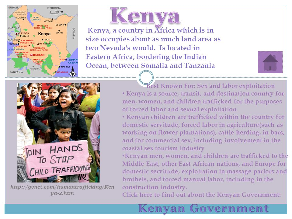 Best Known For: Sex and labor exploitation Kenya is a source, transit, and destination country for men, women, and children trafficked for the purposes of forced labor and sexual exploitation Kenyan children are trafficked within the country for domestic servitude, forced labor in agriculture(such as working on flower plantations), cattle herding, in bars, and for commercial sex, including involvement in the coastal sex tourism industry Kenyan men, women, and children are trafficked to the Middle East, other East African nations, and Europe for domestic servitude, exploitation in massage parlors and brothels, and forced manual labor, including in the construction industry.