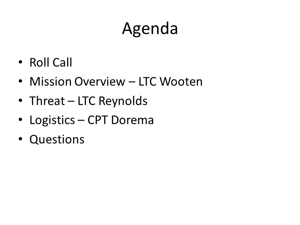 Agenda Roll Call Mission Overview – LTC Wooten Threat – LTC Reynolds Logistics – CPT Dorema Questions
