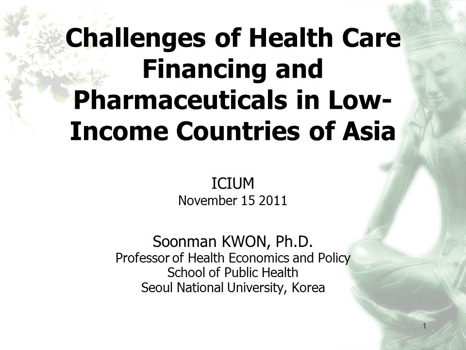 1 Challenges of Health Care Financing and Pharmaceuticals in Low- Income Countries of Asia ICIUM November 15 2011 Soonman KWON, Ph.D.