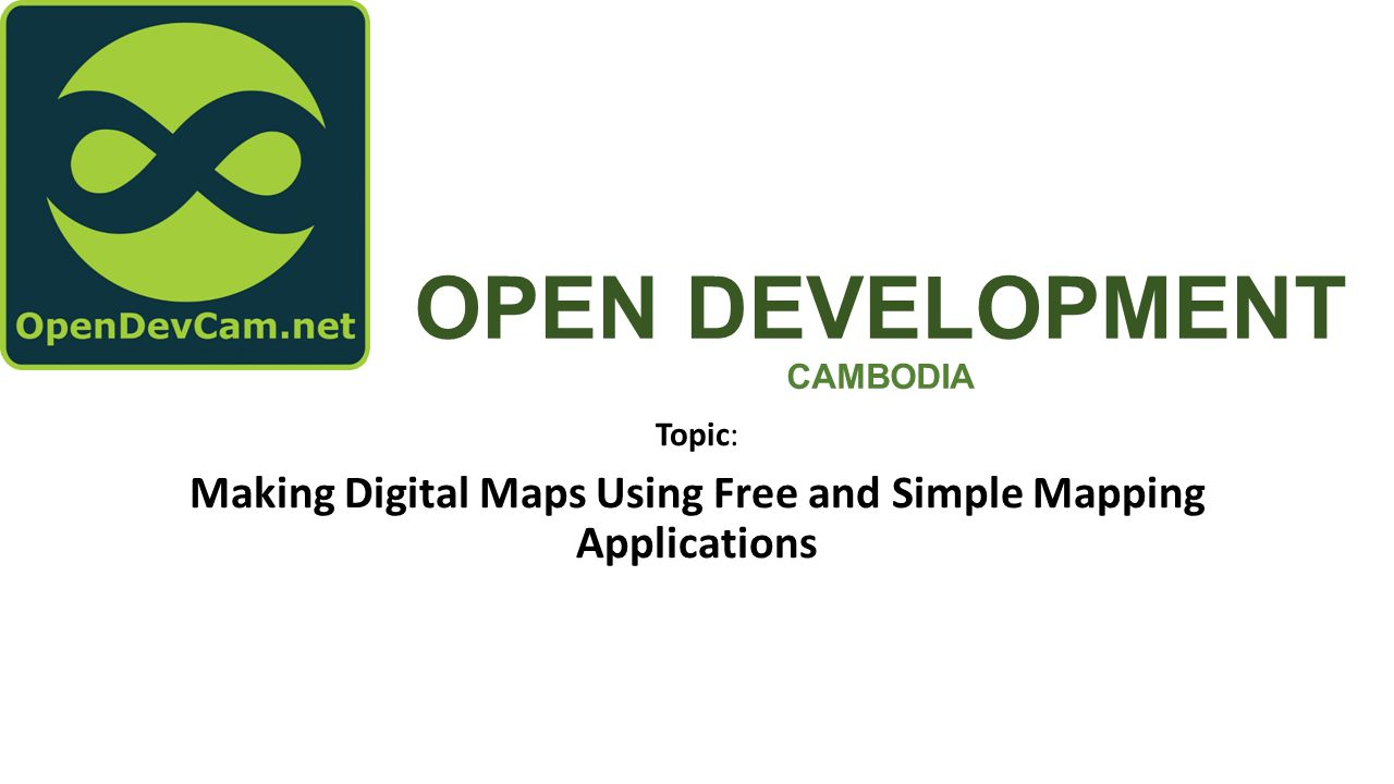OPEN DEVELOPMENT CAMBODIA Topic: Making Digital Maps Using Free and Simple Mapping Applications