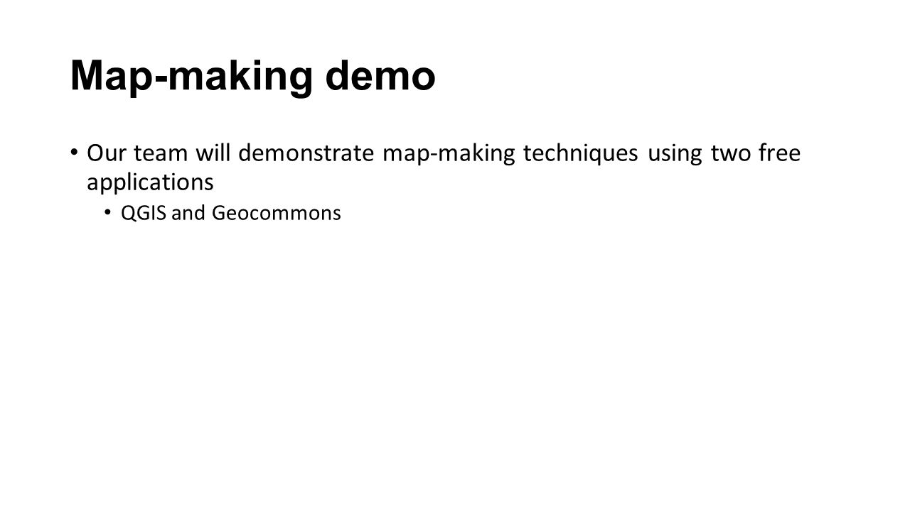 Map-making demo Our team will demonstrate map-making techniques using two free applications QGIS and Geocommons