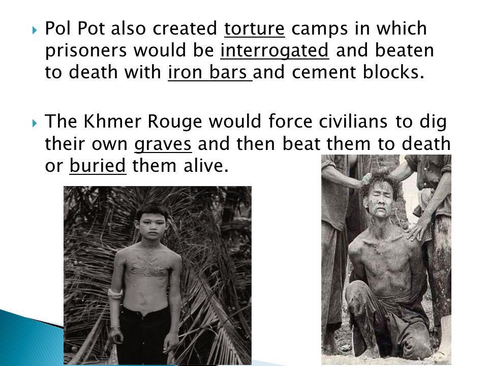  Pol Pot also created torture camps in which prisoners would be interrogated and beaten to death with iron bars and cement blocks.