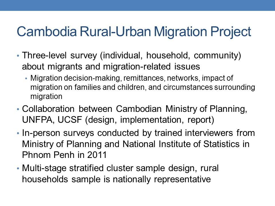 Cambodia Rural-Urban Migration Project Three-level survey (individual, household, community) about migrants and migration-related issues Migration decision-making, remittances, networks, impact of migration on families and children, and circumstances surrounding migration Collaboration between Cambodian Ministry of Planning, UNFPA, UCSF (design, implementation, report) In-person surveys conducted by trained interviewers from Ministry of Planning and National Institute of Statistics in Phnom Penh in 2011 Multi-stage stratified cluster sample design, rural households sample is nationally representative