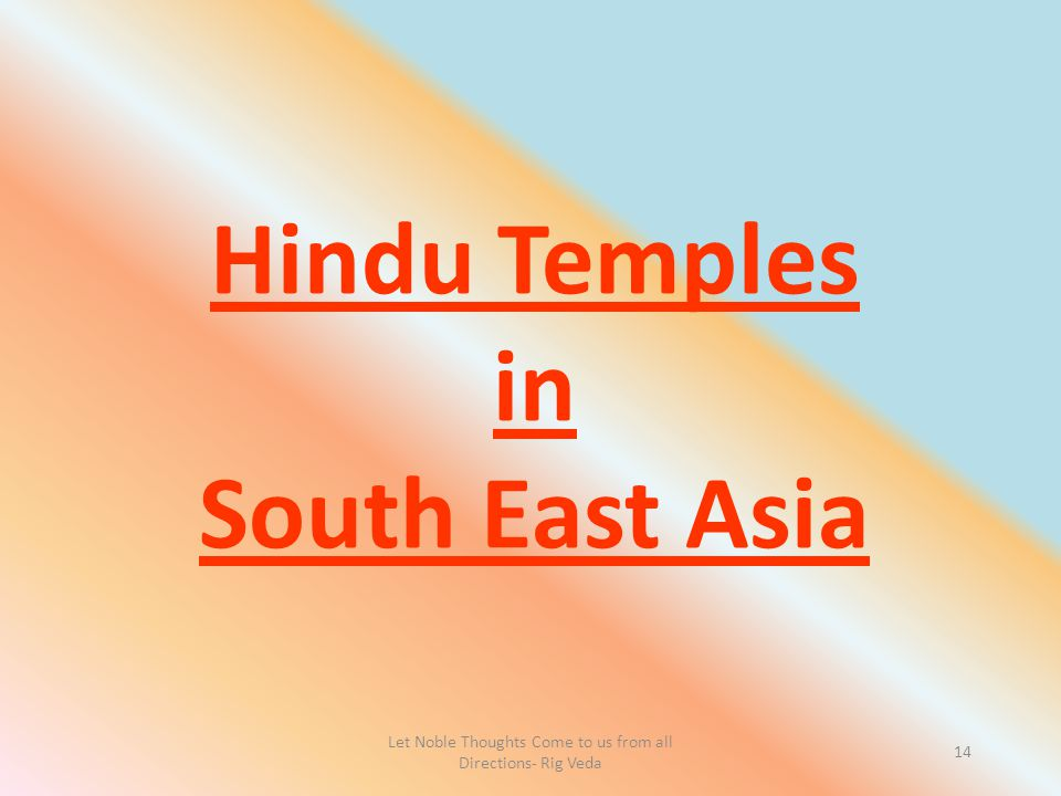 Let Noble Thoughts Come to us from all Directions- Rig Veda 14 Hindu Temples in South East Asia