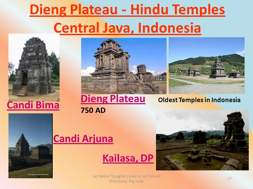 Let Noble Thoughts Come to us from all Directions- Rig Veda 17 Dieng Plateau - Hindu Temples Central Java, Indonesia Kailasa, DP Dieng Plateau Oldest Temples in Indonesia 750 AD Candi Bima Candi Arjuna
