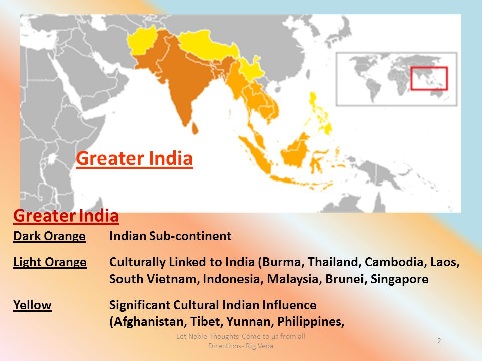 Let Noble Thoughts Come to us from all Directions- Rig Veda 2 Greater India Dark OrangeIndian Sub-continent Light OrangeCulturally Linked to India (Burma, Thailand, Cambodia, Laos, South Vietnam, Indonesia, Malaysia, Brunei, Singapore YellowSignificant Cultural Indian Influence (Afghanistan, Tibet, Yunnan, Philippines, Greater India