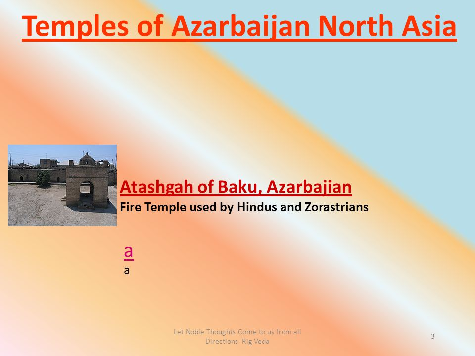 Let Noble Thoughts Come to us from all Directions- Rig Veda 3 Temples of Azarbaijan North Asia a Atashgah of Baku, Azarbajian Fire Temple used by Hind