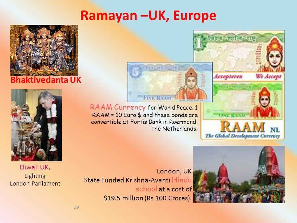 Ramayan –UK, Europe Bhaktivedanta UK 39 London, UK State Funded Krishna-Avanti Hindu school at a cost of $19.5 million (Rs 100 Crores). RAAM Currency