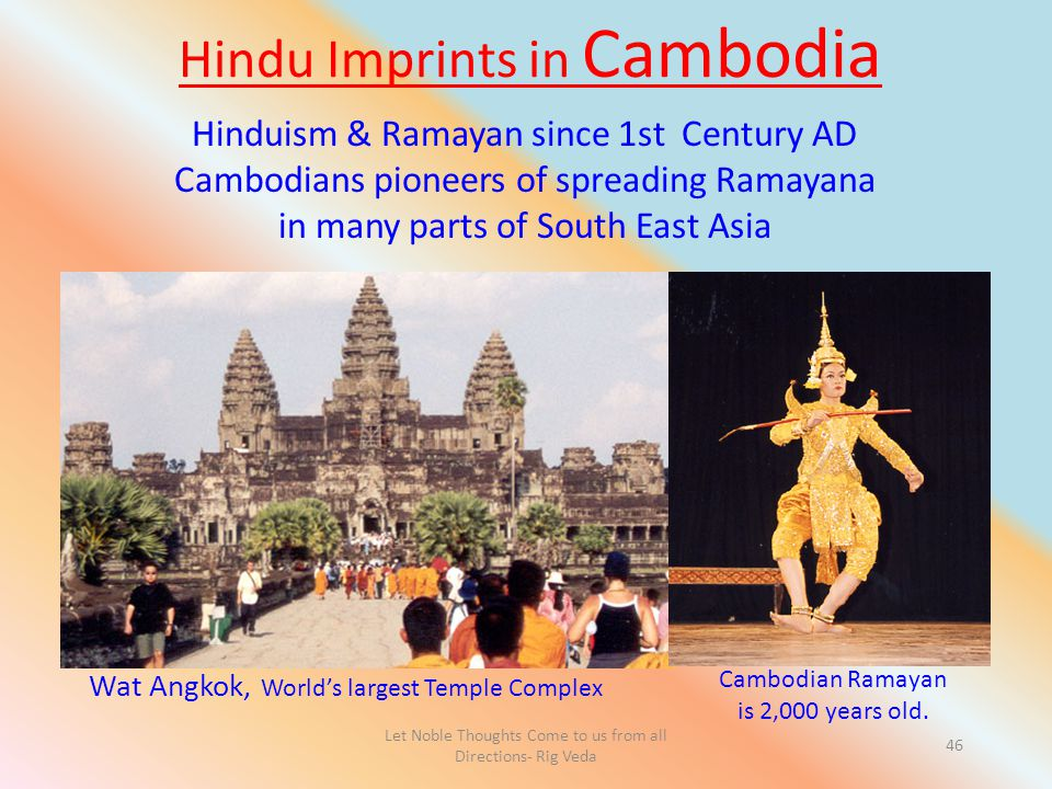 Let Noble Thoughts Come to us from all Directions- Rig Veda 46 Hindu Imprints in Cambodia Wat Angkok, World's largest Temple Complex Cambodian Ramayan is 2,000 years old.
