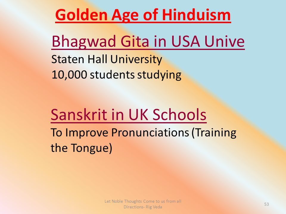 Let Noble Thoughts Come to us from all Directions- Rig Veda 53 Golden Age of Hinduism Bhagwad Gita in USA Unive Staten Hall University 10,000 students studying Sanskrit in UK Schools To Improve Pronunciations (Training the Tongue)
