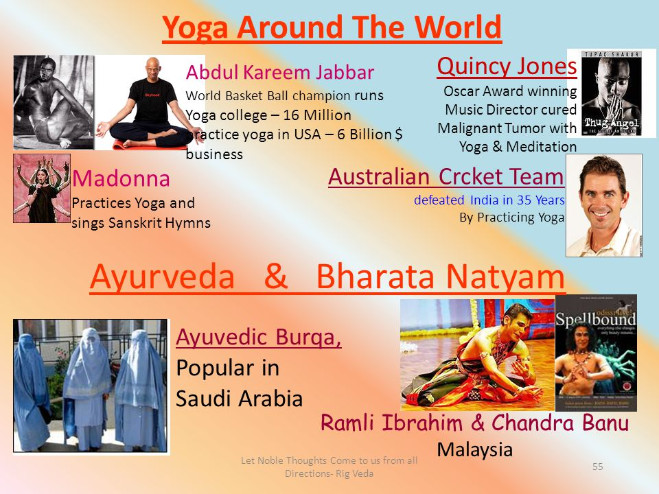 Let Noble Thoughts Come to us from all Directions- Rig Veda 55 Yoga Around The World Abdul Kareem Jabbar World Basket Ball champion runs Yoga college – 16 Million practice yoga in USA – 6 Billion $ business Quincy Jones Oscar Award winning Music Director cured Malignant Tumor with Yoga & Meditation Madonna Practices Yoga and sings Sanskrit Hymns Ramli Ibrahim & Chandra Banu Malaysia Ayuvedic Burqa, Popular in Saudi Arabia Australian Crcket Team defeated India in 35 Years By Practicing Yoga Ayurveda & Bharata Natyam