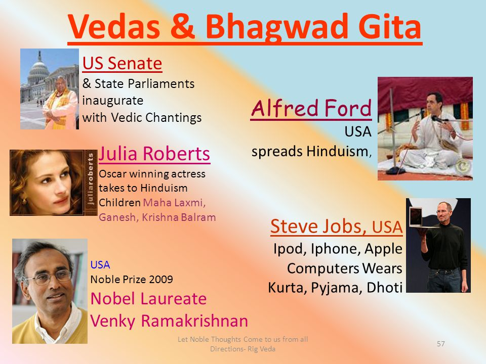 Let Noble Thoughts Come to us from all Directions- Rig Veda 57 Vedas & Bhagwad Gita Julia Roberts Oscar winning actress takes to Hinduism Children Maha Laxmi, Ganesh, Krishna Balram US Senate & State Parliaments inaugurate with Vedic Chantings Alfred Ford USA spreads Hinduism, Steve Jobs, USA Ipod, Iphone, Apple Computers Wears Kurta, Pyjama, Dhoti USA Noble Prize 2009 Nobel Laureate Venky Ramakrishnan