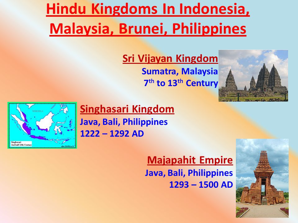 Hindu Kingdoms In Indonesia, Malaysia, Brunei, Philippines 6 Sri Vijayan Kingdom Sumatra, Malaysia 7 th to 13 th Century Singhasari Kingdom Java, Bali
