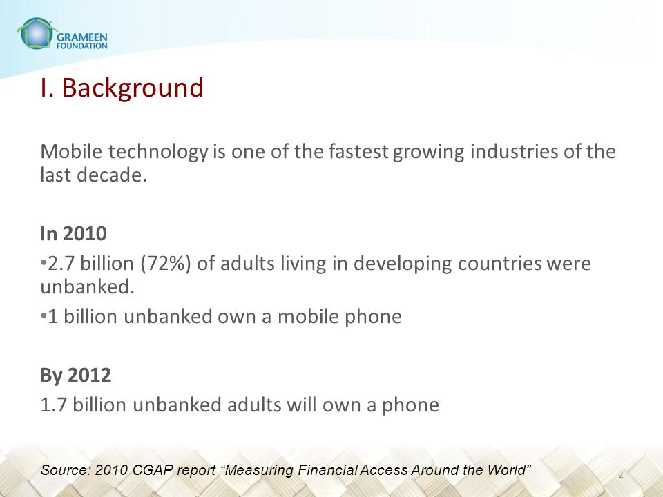 I. Background Mobile technology is one of the fastest growing industries of the last decade. In 2010 2.7 billion (72%) of adults living in developing