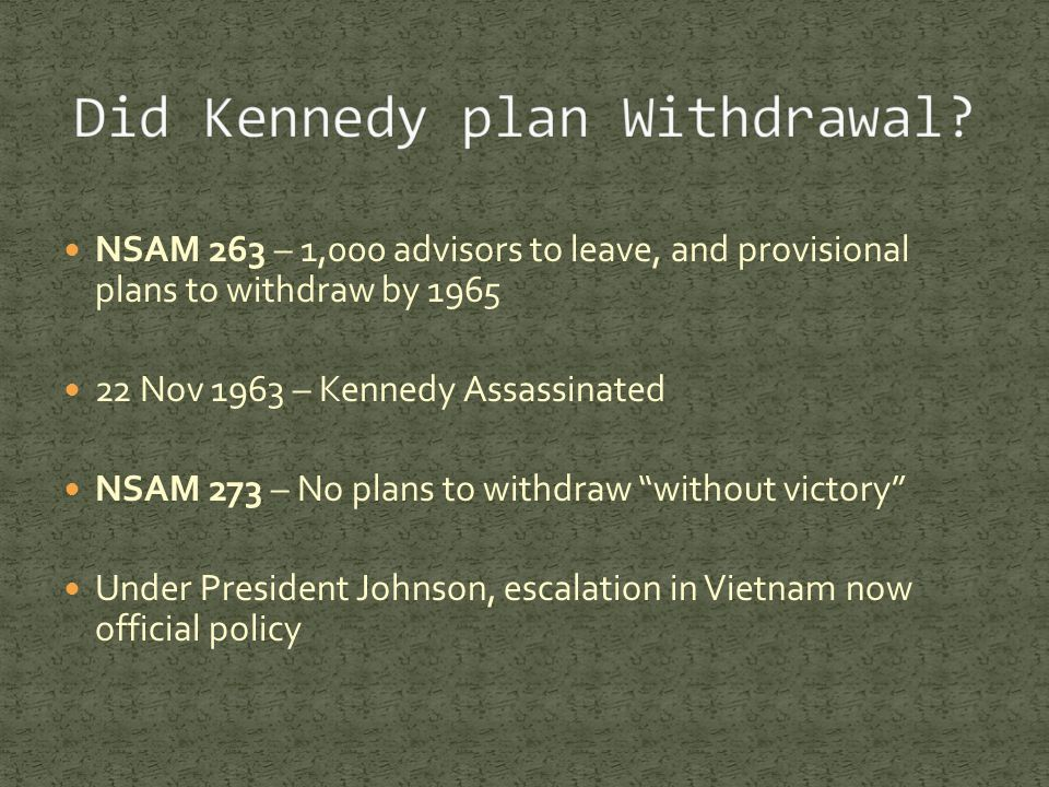 NSAM 263 – 1,000 advisors to leave, and provisional plans to withdraw by 1965 22 Nov 1963 – Kennedy Assassinated NSAM 273 – No plans to withdraw without victory Under President Johnson, escalation in Vietnam now official policy