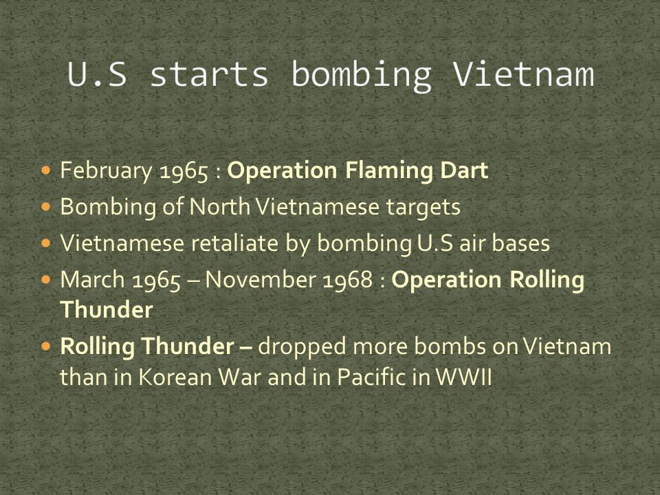 February 1965 : Operation Flaming Dart Bombing of North Vietnamese targets Vietnamese retaliate by bombing U.S air bases March 1965 – November 1968 : Operation Rolling Thunder Rolling Thunder – dropped more bombs on Vietnam than in Korean War and in Pacific in WWII