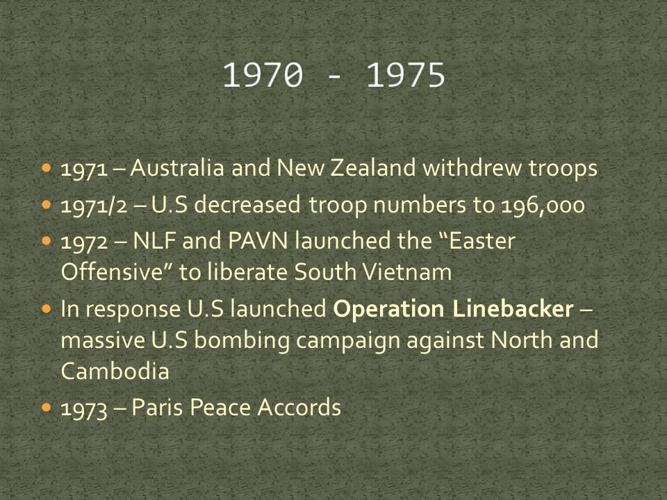 1971 – Australia and New Zealand withdrew troops 1971/2 – U.S decreased troop numbers to 196,000 1972 – NLF and PAVN launched the Easter Offensive to liberate South Vietnam In response U.S launched Operation Linebacker – massive U.S bombing campaign against North and Cambodia 1973 – Paris Peace Accords