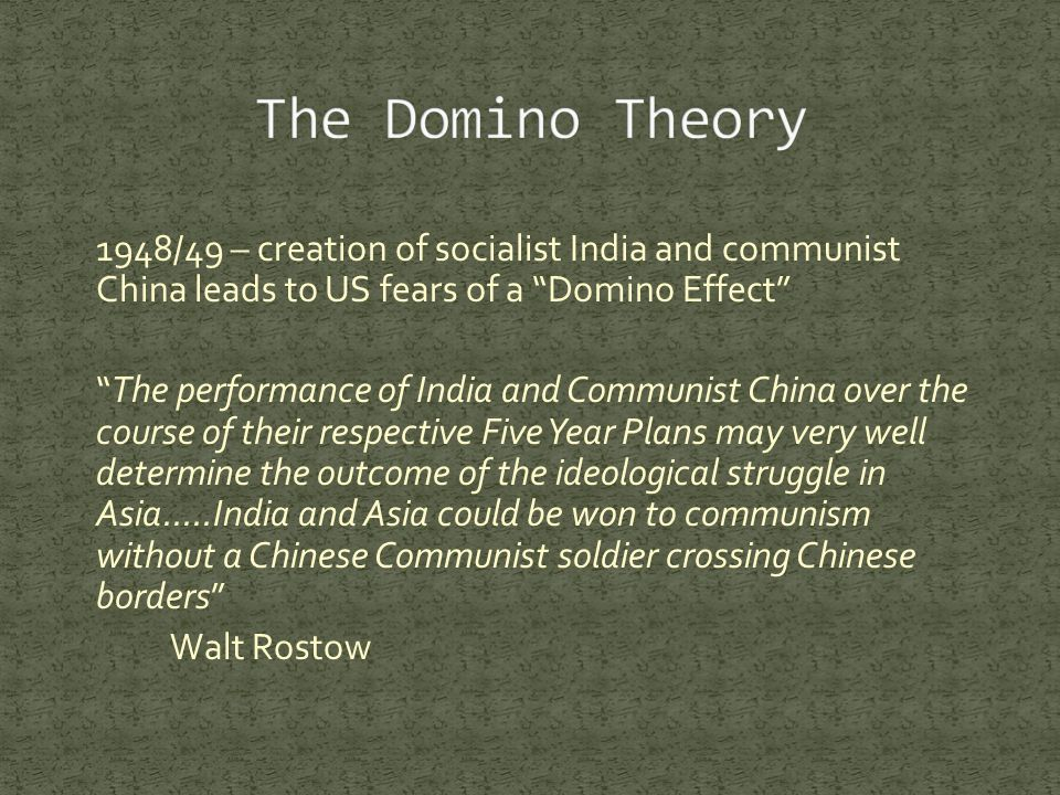 1948/49 – creation of socialist India and communist China leads to US fears of a Domino Effect The performance of India and Communist China over the course of their respective Five Year Plans may very well determine the outcome of the ideological struggle in Asia.....India and Asia could be won to communism without a Chinese Communist soldier crossing Chinese borders Walt Rostow