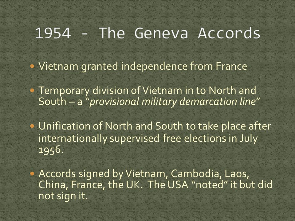 Vietnam granted independence from France Temporary division of Vietnam in to North and South – a provisional military demarcation line Unification of North and South to take place after internationally supervised free elections in July 1956.