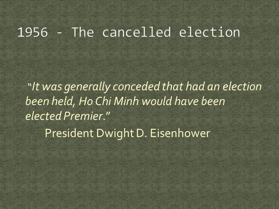 It was generally conceded that had an election been held, Ho Chi Minh would have been elected Premier. President Dwight D.