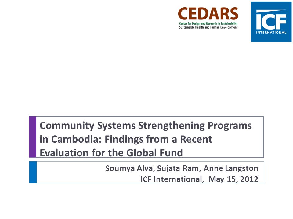 Community Systems Strengthening Programs in Cambodia: Findings from a Recent Evaluation for the Global Fund Soumya Alva, Sujata Ram, Anne Langston ICF