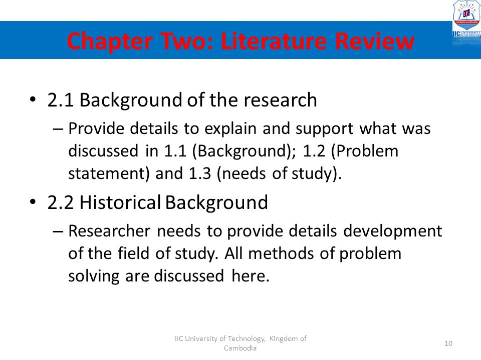 2.1 Background of the research – Provide details to explain and support what was discussed in 1.1 (Background); 1.2 (Problem statement) and 1.3 (needs