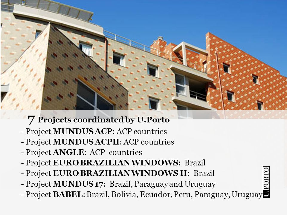 7 Projects coordinated by U.Porto - Project MUNDUS ACP: ACP countries - Project MUNDUS ACPII: ACP countries - Project ANGLE: ACP countries - Project EURO BRAZILIAN WINDOWS: Brazil - Project EURO BRAZILIAN WINDOWS II: Brazil - Project MUNDUS 17: Brazil, Paraguay and Uruguay - Project BABEL: Brazil, Bolivia, Ecuador, Peru, Paraguay, Uruguay