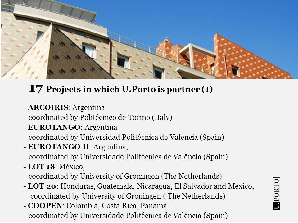 17 Projects in which U.Porto is partner (1) - ARCOIRIS: Argentina coordinated by Politécnico de Torino (Italy) - EUROTANGO: Argentina coordinated by Universidad Politécnica de Valencia (Spain) - EUROTANGO II: Argentina, coordinated by Universidade Politécnica de Valência (Spain) - LOT 18: México, coordinated by University of Groningen (The Netherlands) - LOT 20: Honduras, Guatemala, Nicaragua, El Salvador and Mexico, coordinated by University of Groningen ( The Netherlands) - COOPEN: Colombia, Costa Rica, Panama coordinated by Universidade Politécnica de Valência (Spain)