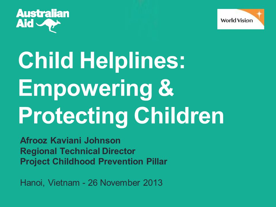 Child Helplines: Empowering & Protecting Children Afrooz Kaviani Johnson Regional Technical Director Project Childhood Prevention Pillar Hanoi, Vietnam - 26 November 2013