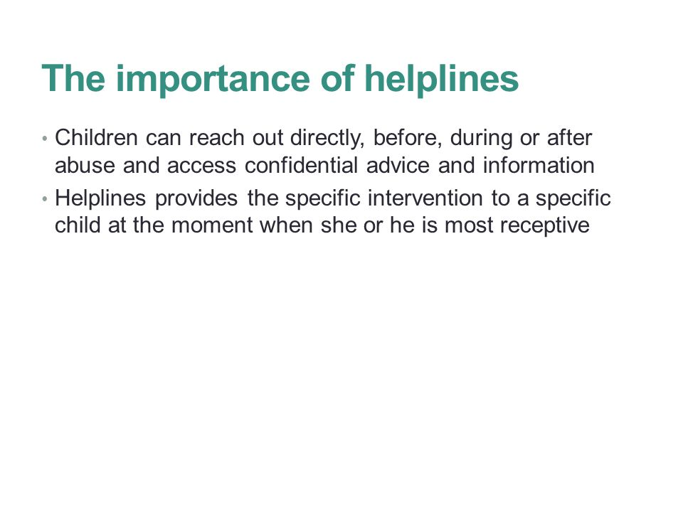The importance of helplines Children can reach out directly, before, during or after abuse and access confidential advice and information Helplines provides the specific intervention to a specific child at the moment when she or he is most receptive