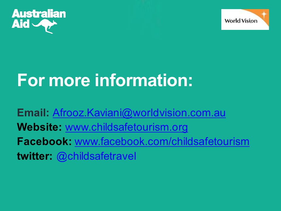 For more information: Email: Afrooz.Kaviani@worldvision.com.auAfrooz.Kaviani@worldvision.com.au Website: www.childsafetourism.orgwww.childsafetourism.org Facebook: www.facebook.com/childsafetourismwww.facebook.com/childsafetourism twitter: @childsafetravel