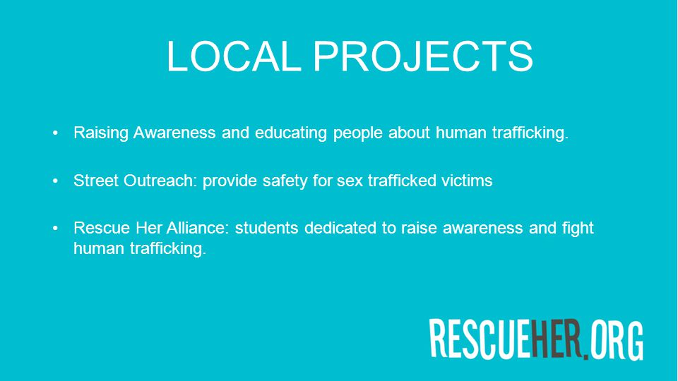LOCAL PROJECTS Raising Awareness and educating people about human trafficking. Street Outreach: provide safety for sex trafficked victims Rescue Her A