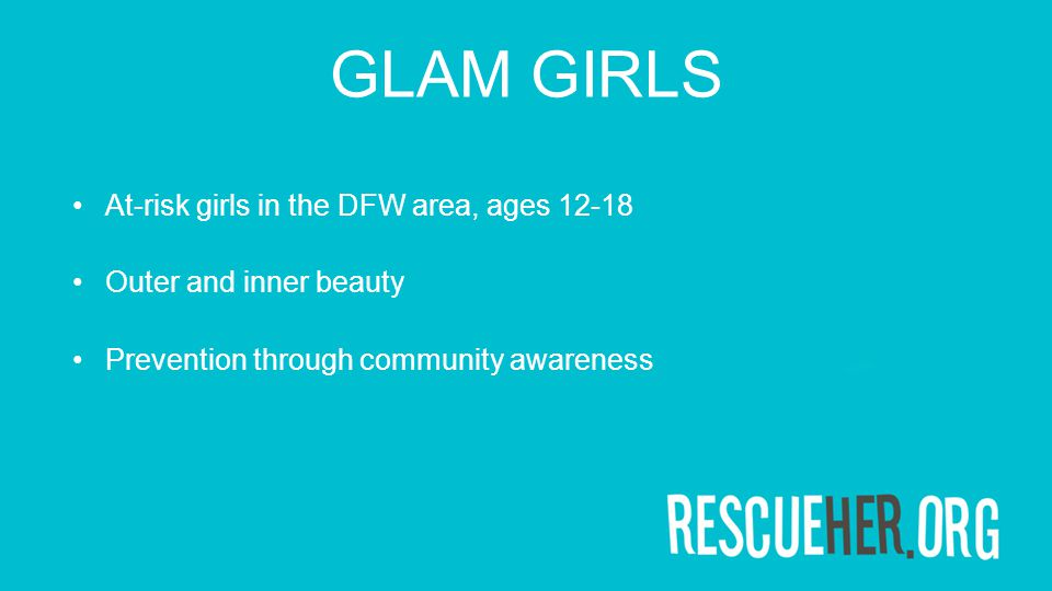 GLAM GIRLS At-risk girls in the DFW area, ages 12-18 Outer and inner beauty Prevention through community awareness