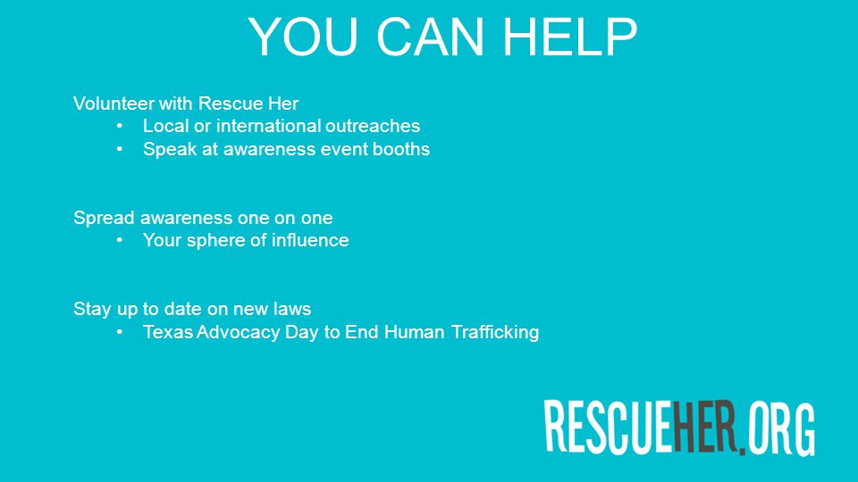 Volunteer with Rescue Her Local or international outreaches Speak at awareness event booths Spread awareness one on one Your sphere of influence Stay