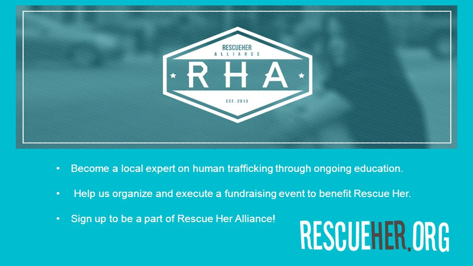 Become a local expert on human trafficking through ongoing education. Help us organize and execute a fundraising event to benefit Rescue Her. Sign up