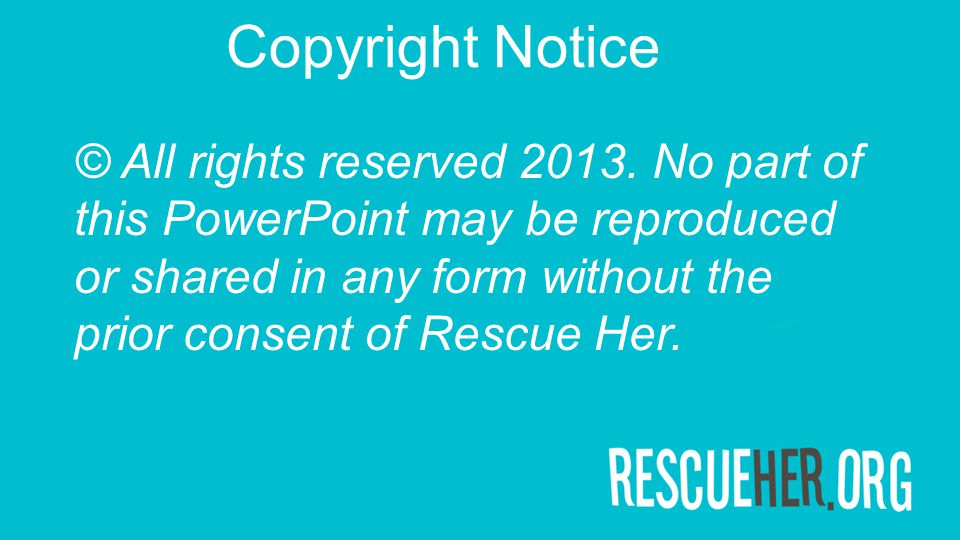 Copyright Notice © All rights reserved 2013. No part of this PowerPoint may be reproduced or shared in any form without the prior consent of Rescue He