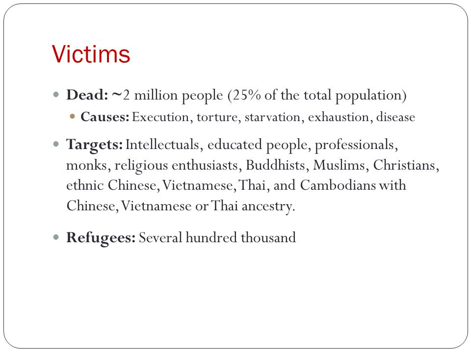 Victims Dead: ~2 million people (25% of the total population) Causes: Execution, torture, starvation, exhaustion, disease Targets: Intellectuals, educated people, professionals, monks, religious enthusiasts, Buddhists, Muslims, Christians, ethnic Chinese, Vietnamese, Thai, and Cambodians with Chinese, Vietnamese or Thai ancestry.