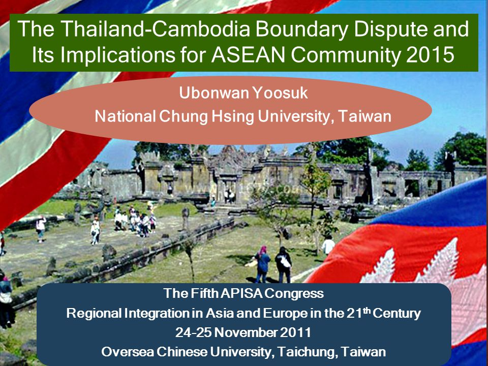 Name of presentation The Thailand-Cambodia Boundary Dispute and Its Implications for ASEAN Community 2015 Ubonwan Yoosuk National Chung Hsing University, Taiwan The Fifth APISA Congress Regional Integration in Asia and Europe in the 21 th Century 24-25 November 2011 Oversea Chinese University, Taichung, Taiwan