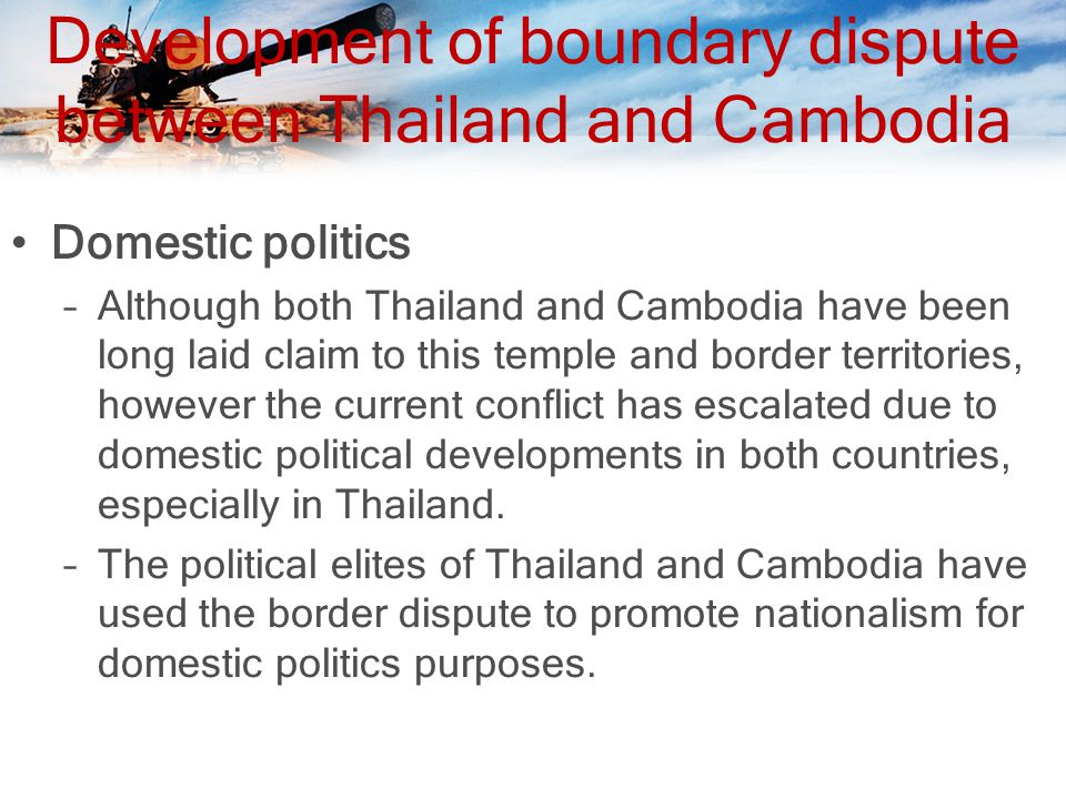 Development of boundary dispute between Thailand and Cambodia Domestic politics –Although both Thailand and Cambodia have been long laid claim to this temple and border territories, however the current conflict has escalated due to domestic political developments in both countries, especially in Thailand.