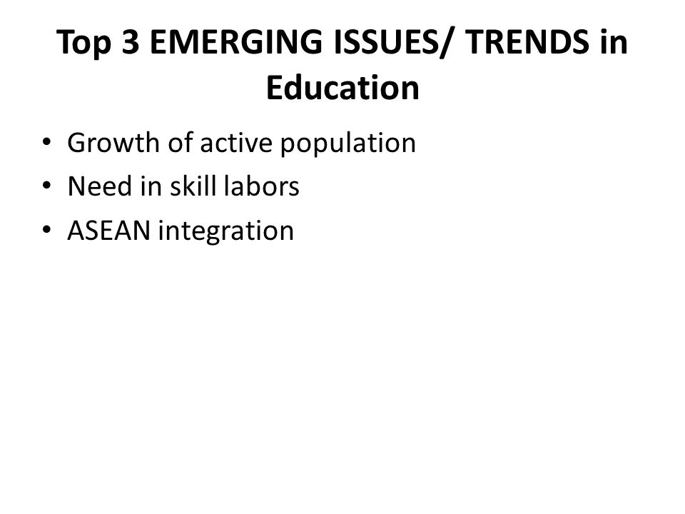 Top 3 EMERGING ISSUES/ TRENDS in Education Growth of active population Need in skill labors ASEAN integration