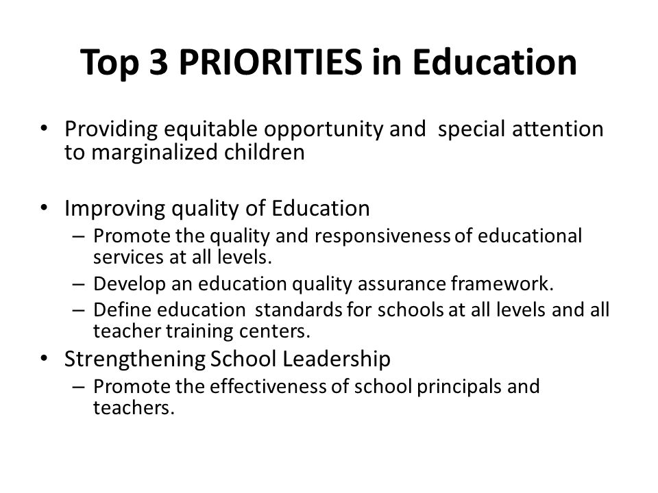Top 3 PRIORITIES in Education Providing equitable opportunity and special attention to marginalized children Improving quality of Education – Promote the quality and responsiveness of educational services at all levels.
