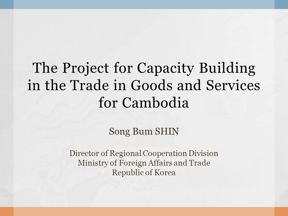 The Project for Capacity Building in the Trade in Goods and Services for Cambodia Song Bum SHIN Director of Regional Cooperation Division Ministry of Foreign Affairs and Trade Republic of Korea