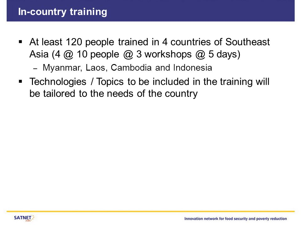 In-country training  At least 120 people trained in 4 countries of Southeast Asia (4 @ 10 people @ 3 workshops @ 5 days) – Myanmar, Laos, Cambodia an