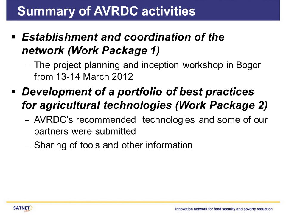 Summary of AVRDC activities  Establishment and coordination of the network (Work Package 1) – The project planning and inception workshop in Bogor from 13-14 March 2012  Development of a portfolio of best practices for agricultural technologies (Work Package 2) – AVRDC's recommended technologies and some of our partners were submitted – Sharing of tools and other information