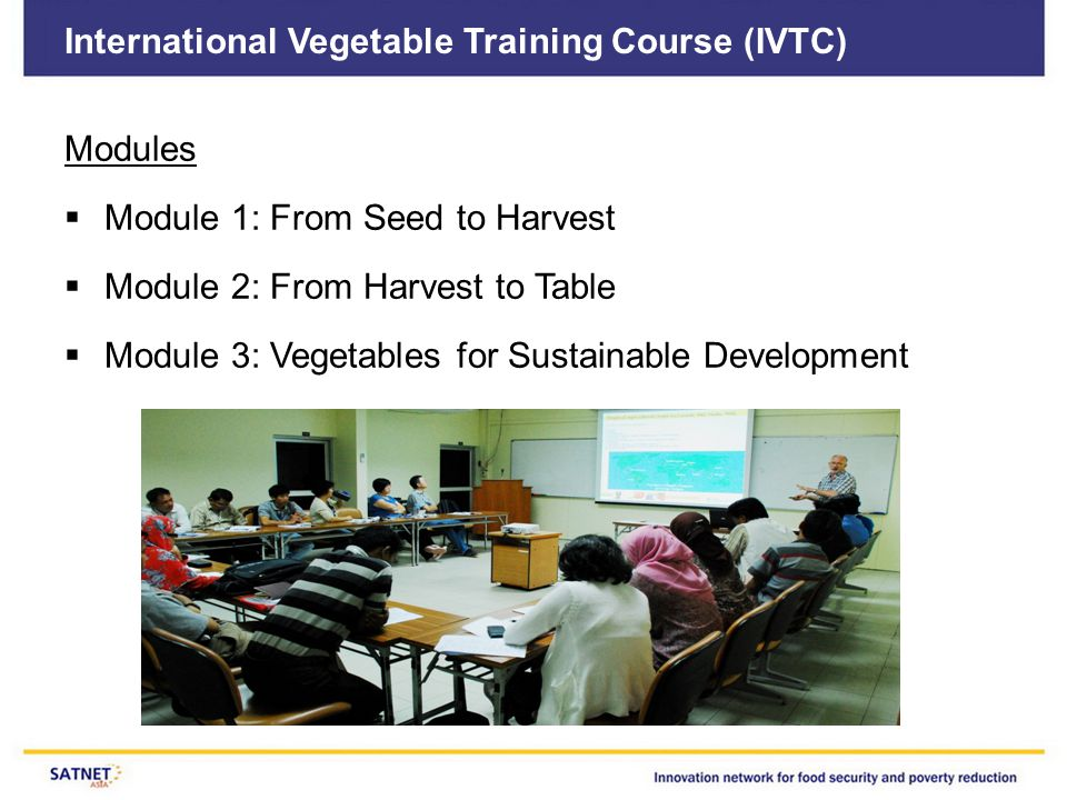 International Vegetable Training Course (IVTC) Modules  Module 1: From Seed to Harvest  Module 2: From Harvest to Table  Module 3: Vegetables for Sustainable Development